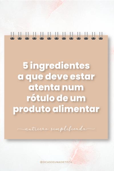 5 ingredientes a que deve estar atenta quando olha para o rótulo de um produto alimentar !